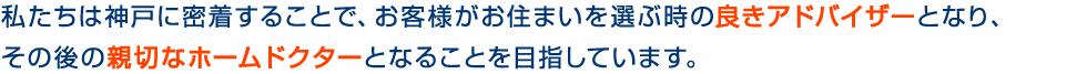 私たちは神戸に密着することで、お客様がお住まいを選ぶ時の良きアドバイザーとなり、その後の親切なホームドクターであることを目指します